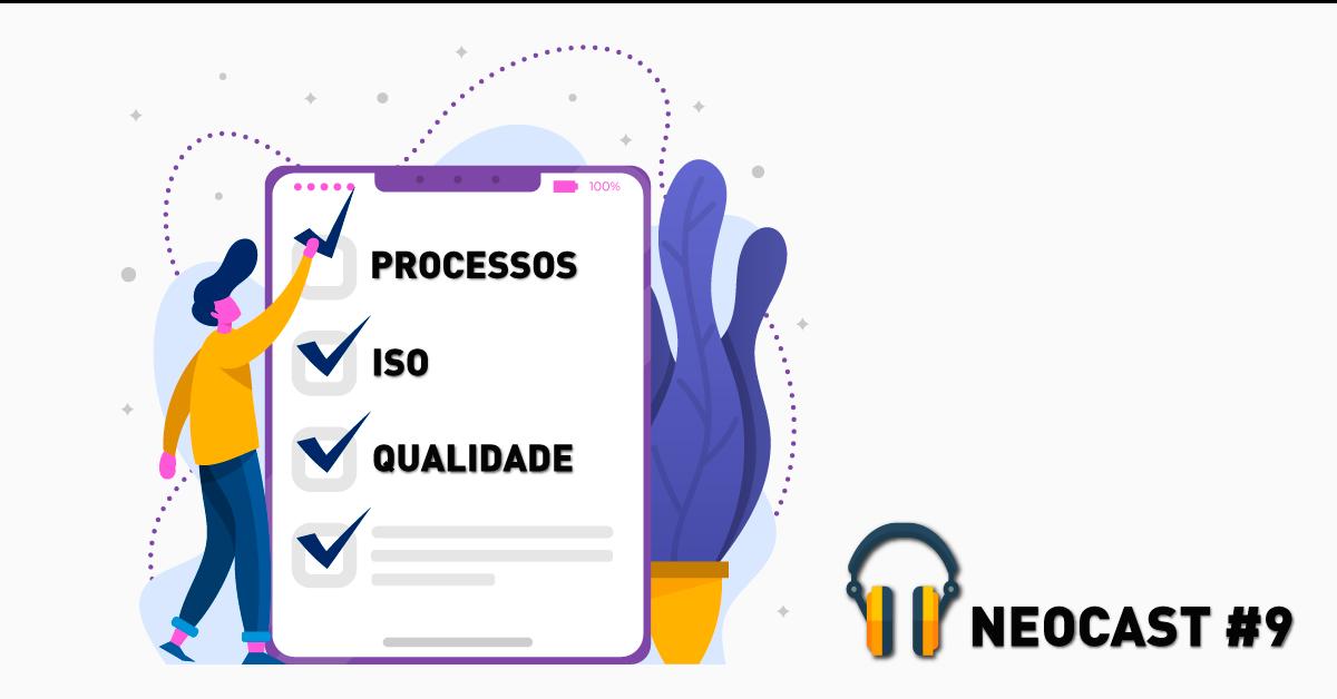 Processos, ISO e qualidade – NeoCast #9